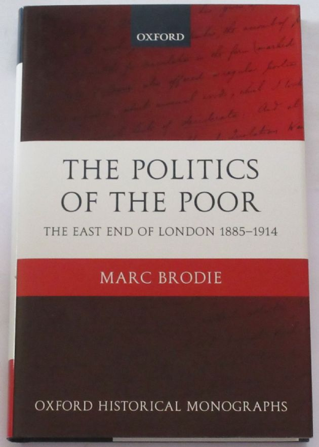 The Politics of the Poor - The East End of London 1885-1914, by Marc Brodie